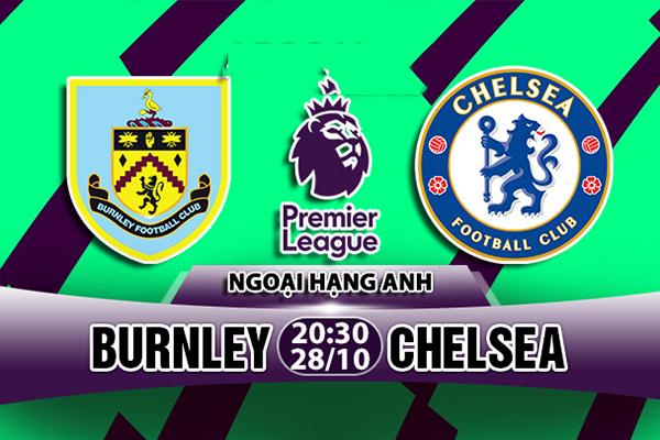 Nhận định Burnley vs Chelsea, 20h30 28/10 : Vắng nhạc trưởng Hazard